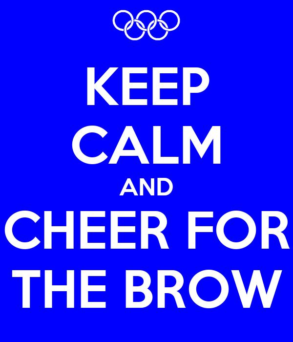 KEEP CALM AND CHEER FOR THE BROW
