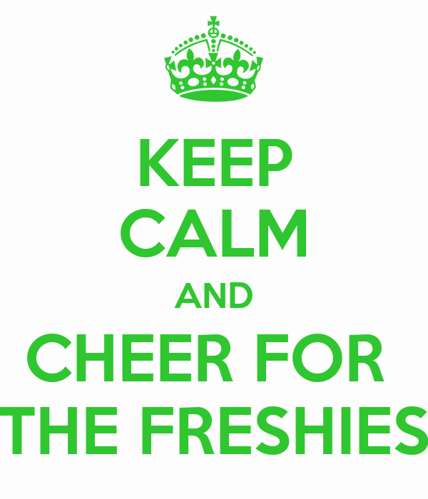 KEEP CALM AND CHEER FOR  THE FRESHIES