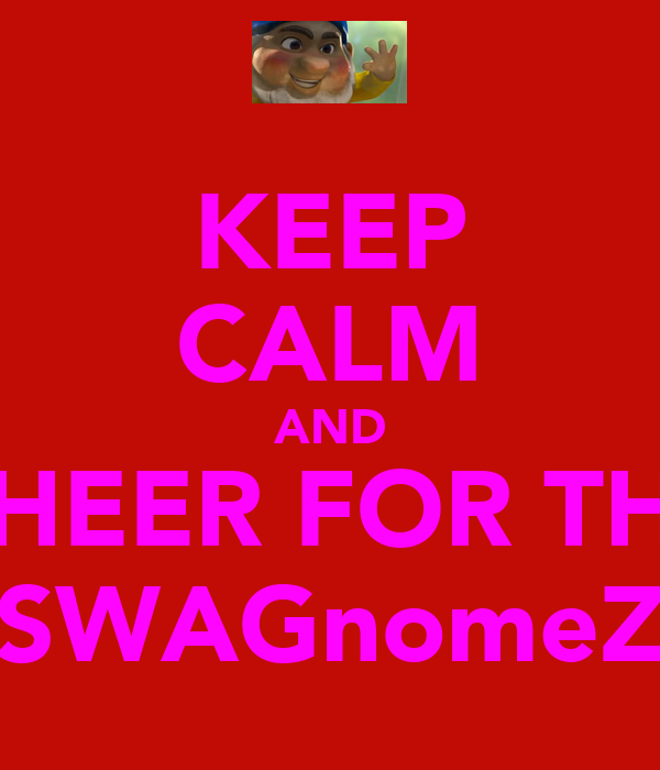 KEEP CALM AND CHEER FOR THE SWAGnomeZ
