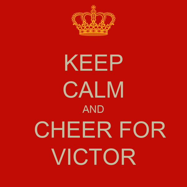 KEEP CALM AND   CHEER FOR VICTOR