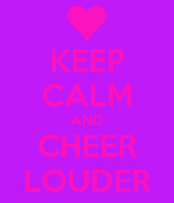 KEEP CALM AND CHEER LOUDER
