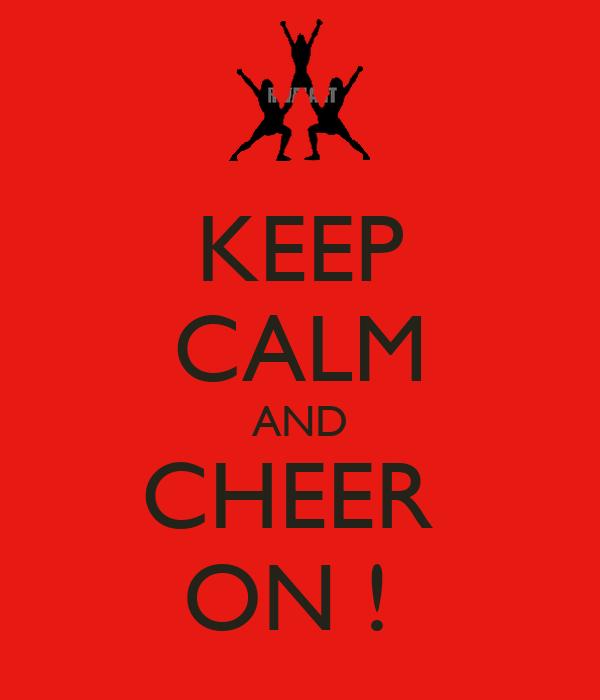 KEEP CALM AND CHEER  ON !