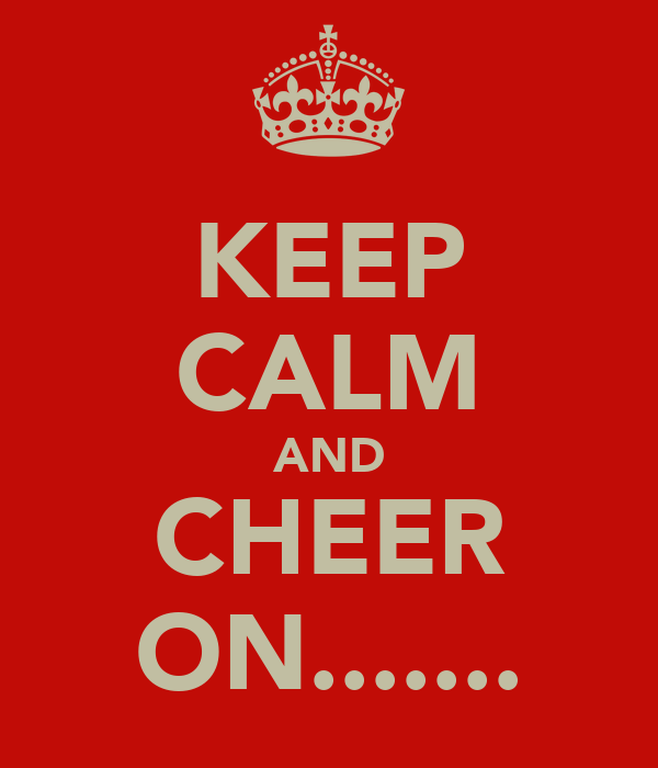 KEEP CALM AND CHEER ON.......