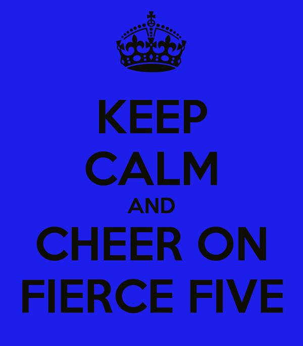 KEEP CALM AND CHEER ON FIERCE FIVE
