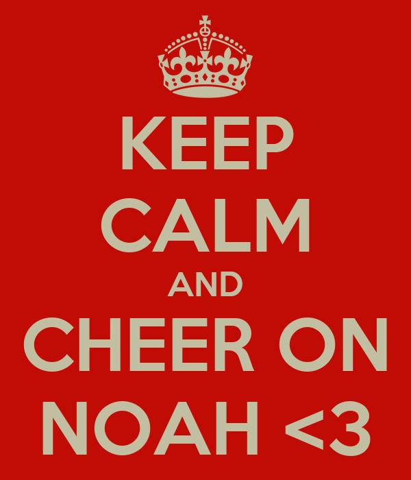 KEEP CALM AND CHEER ON NOAH <3