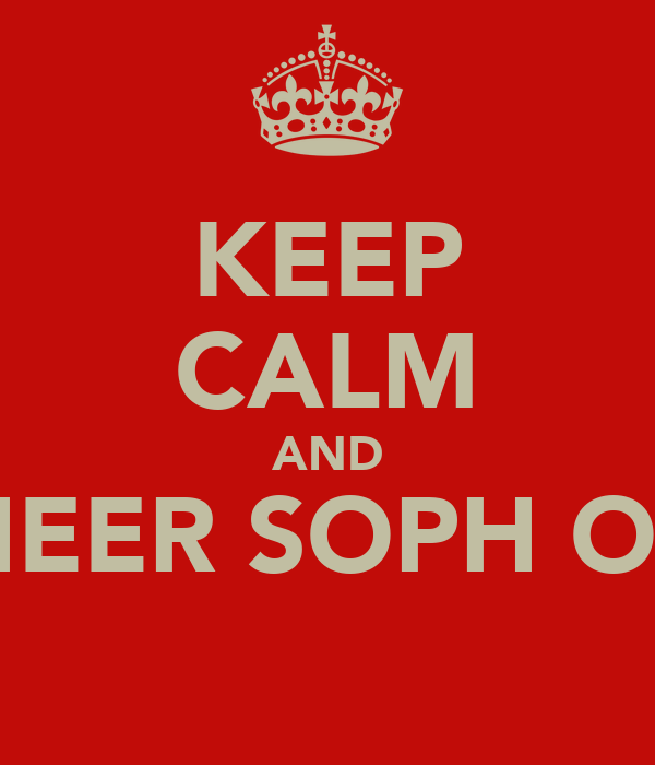 KEEP CALM AND CHEER SOPH ON!