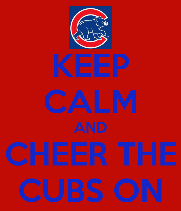 KEEP CALM AND CHEER THE CUBS ON