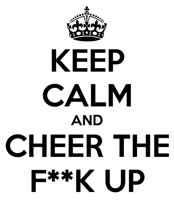 KEEP CALM AND CHEER THE F**K UP