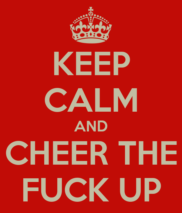 KEEP CALM AND CHEER THE FUCK UP