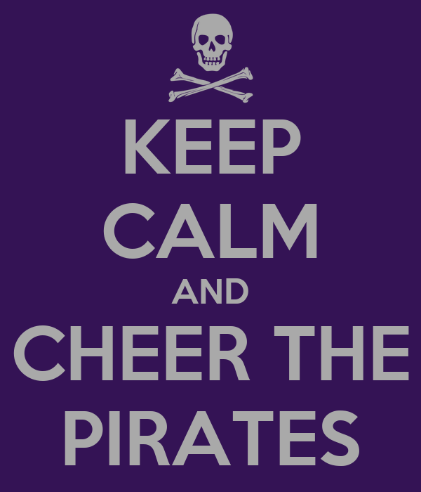 KEEP CALM AND CHEER THE PIRATES