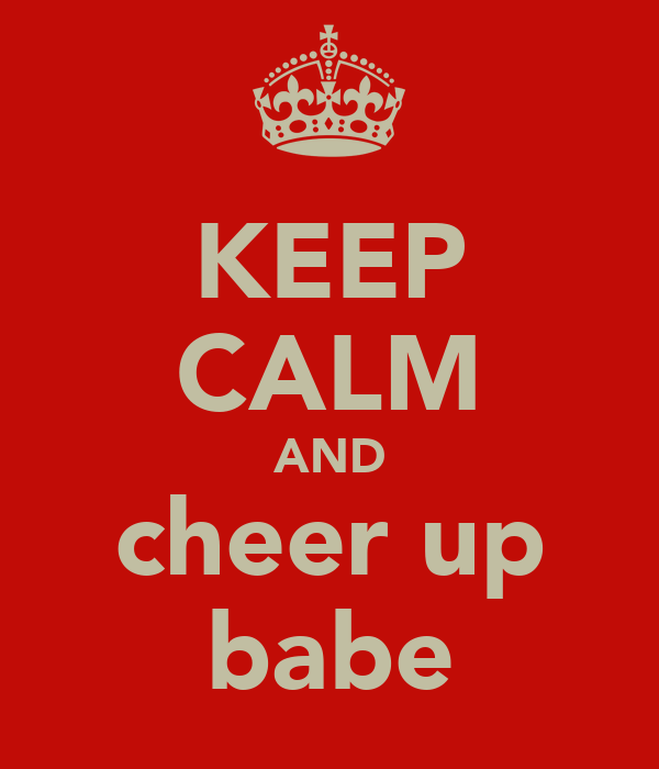 KEEP CALM AND cheer up babe