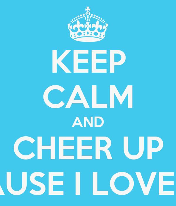 Keep Calm And Cheer Up Because I Love You Poster George Keep