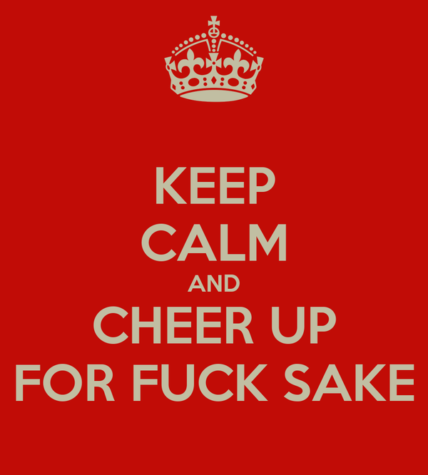 KEEP CALM AND CHEER UP FOR FUCK SAKE