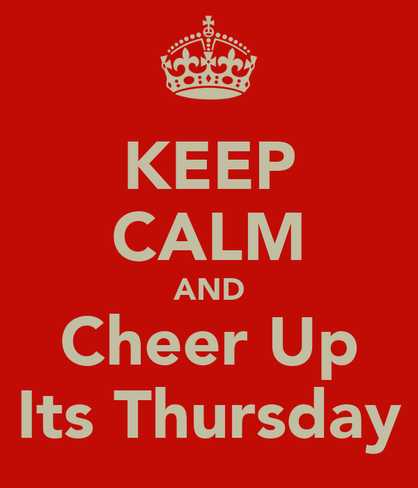 KEEP CALM AND Cheer Up Its Thursday