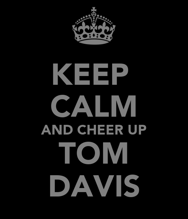 KEEP  CALM AND CHEER UP TOM DAVIS