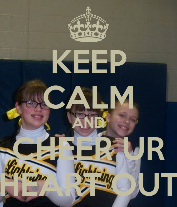 KEEP CALM AND CHEER UR HEART OUT