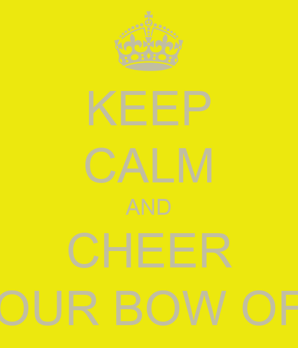 KEEP CALM AND CHEER YOUR BOW OFF