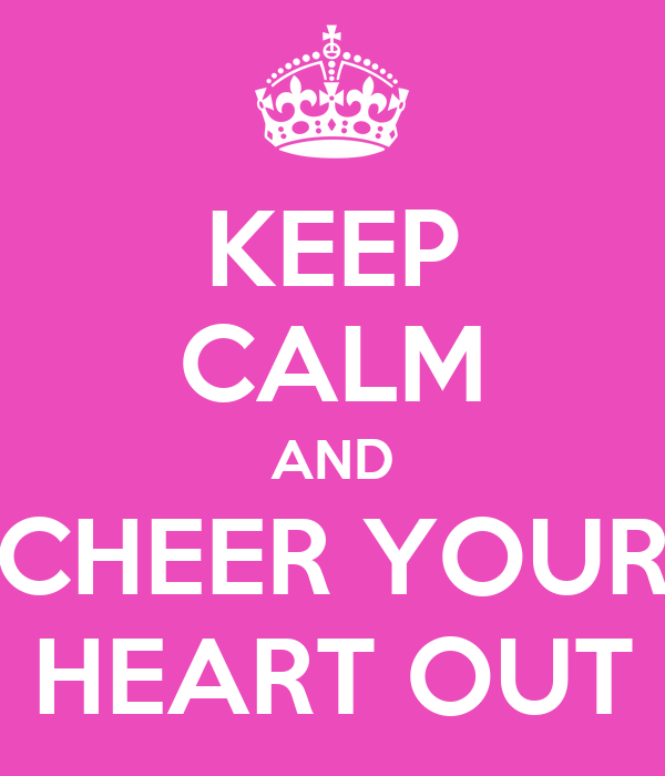 KEEP CALM AND CHEER YOUR HEART OUT