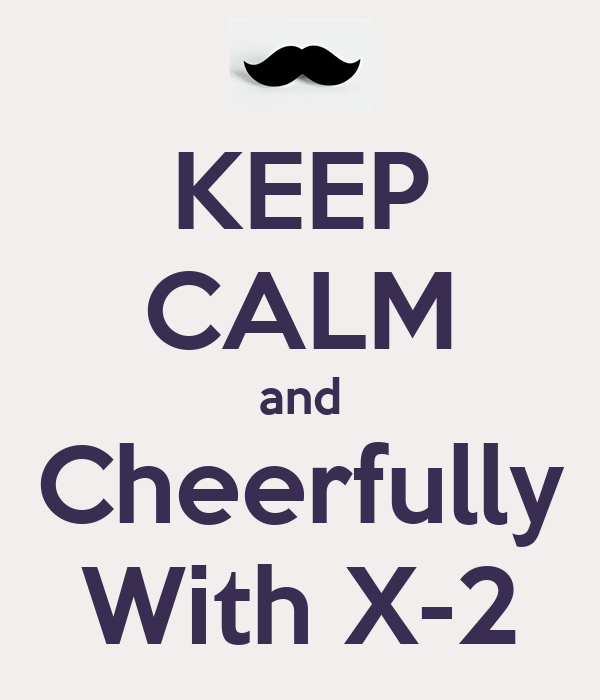 KEEP CALM and Cheerfully With X-2