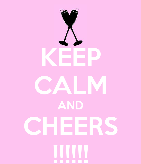 KEEP CALM AND CHEERS !!!!!!