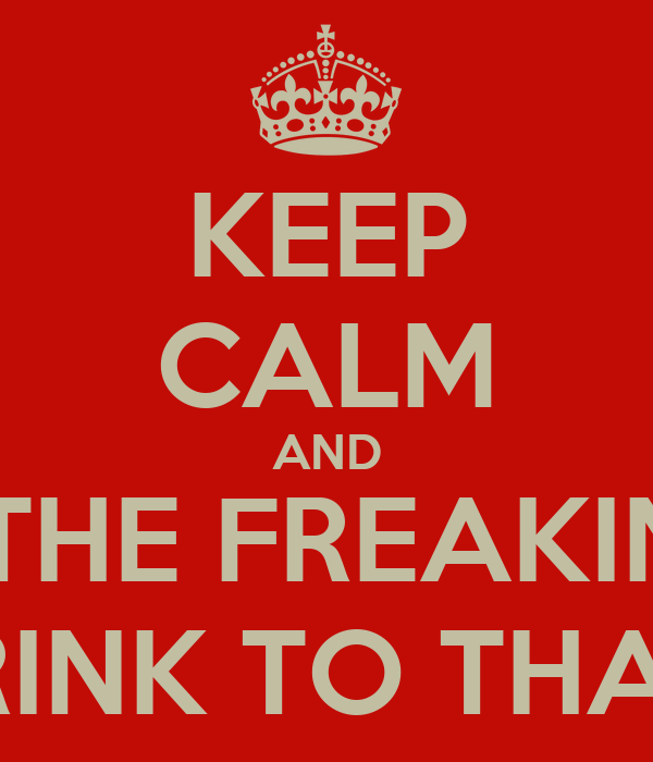 KEEP CALM AND CHEERS TO THE FREAKIN WEEKEND.. DRINK TO THAT!!