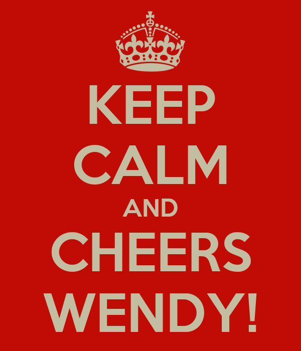 KEEP CALM AND CHEERS WENDY!