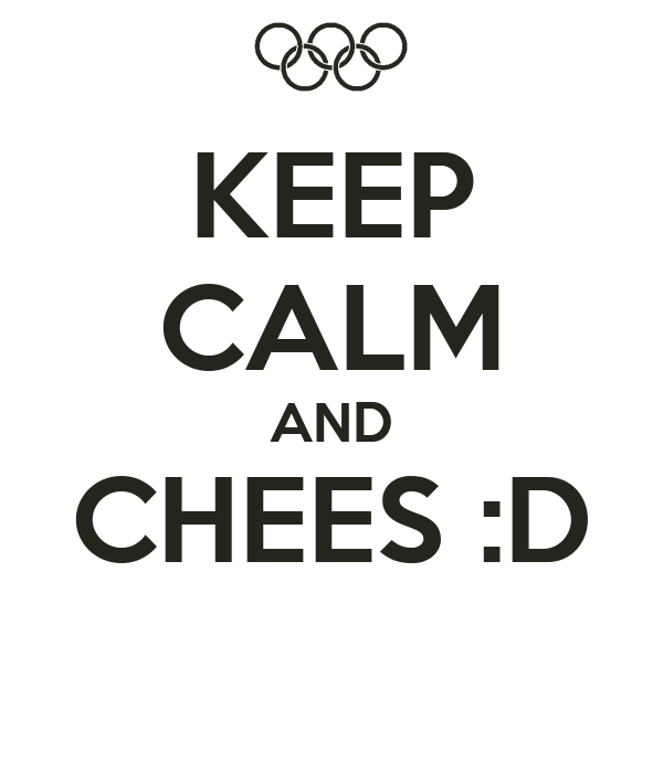 KEEP CALM AND CHEES :D