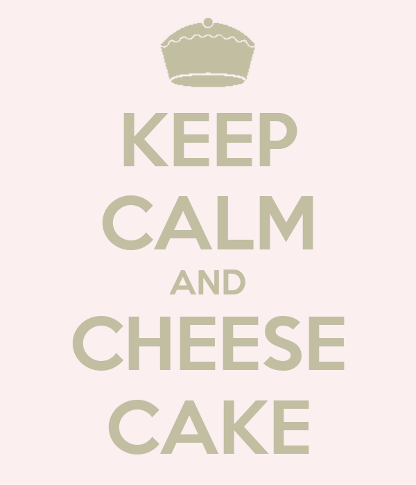 KEEP CALM AND CHEESE CAKE
