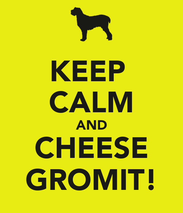 KEEP  CALM AND CHEESE GROMIT!