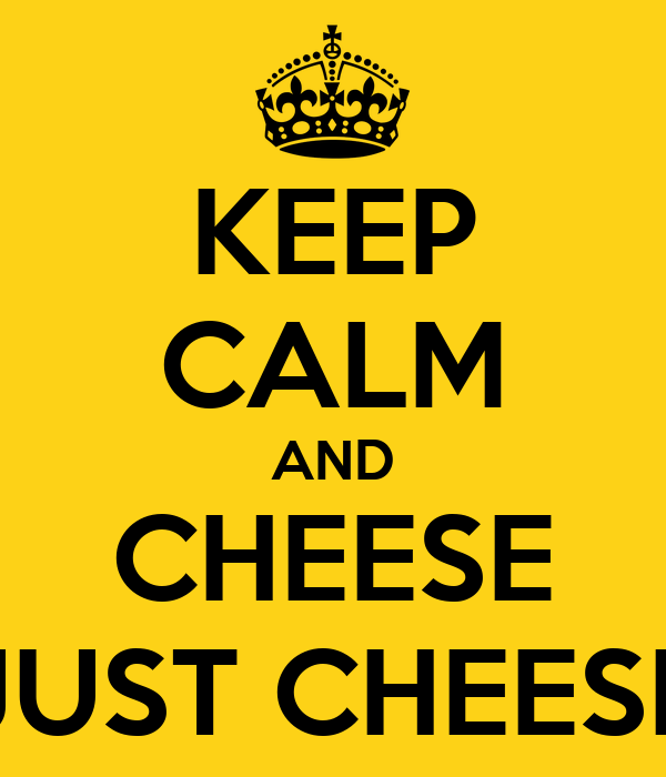 KEEP CALM AND CHEESE JUST CHEESE