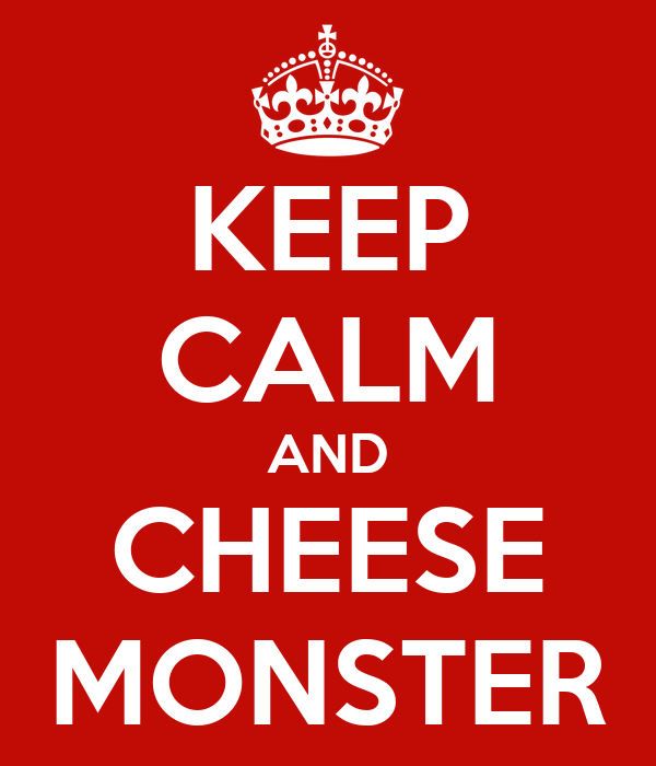KEEP CALM AND CHEESE MONSTER