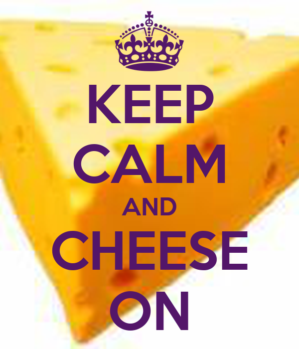 KEEP CALM AND CHEESE ON