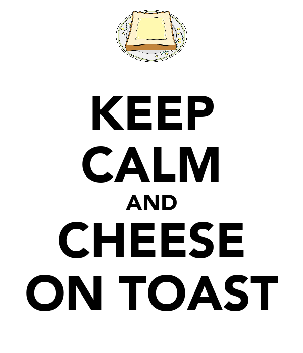 KEEP CALM AND CHEESE ON TOAST