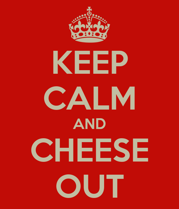 KEEP CALM AND CHEESE OUT