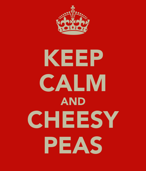 KEEP CALM AND CHEESY PEAS