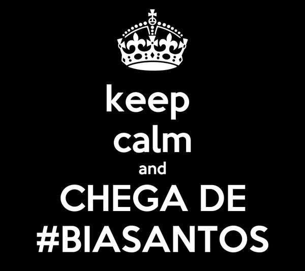 keep  calm and CHEGA DE #BIASANTOS
