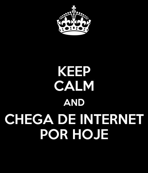 KEEP CALM AND CHEGA DE INTERNET POR HOJE