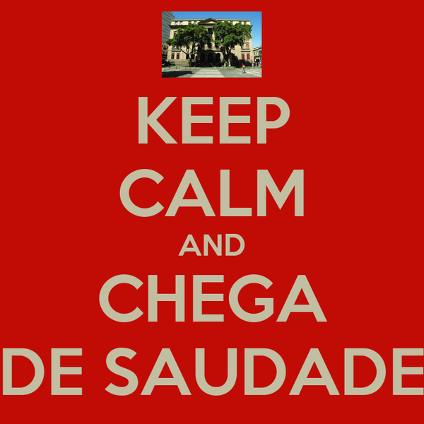 KEEP CALM AND CHEGA DE SAUDADE