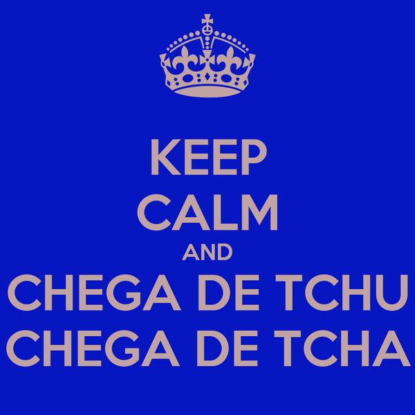 KEEP CALM AND CHEGA DE TCHU CHEGA DE TCHA