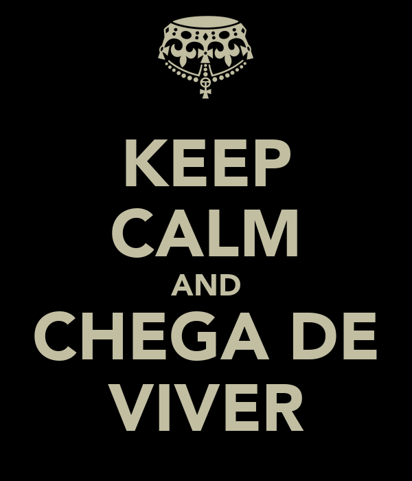 KEEP CALM AND CHEGA DE VIVER