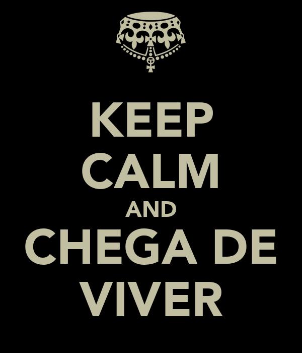 KEEP CALM AND CHEGA DE VIVER