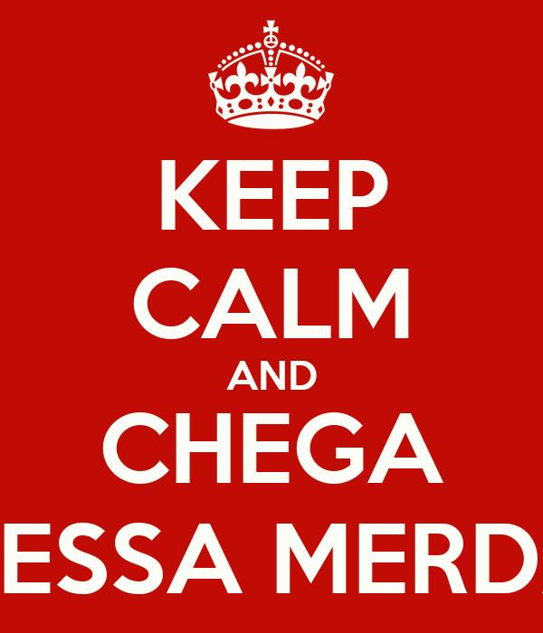 KEEP CALM AND CHEGA DESSA MERDA