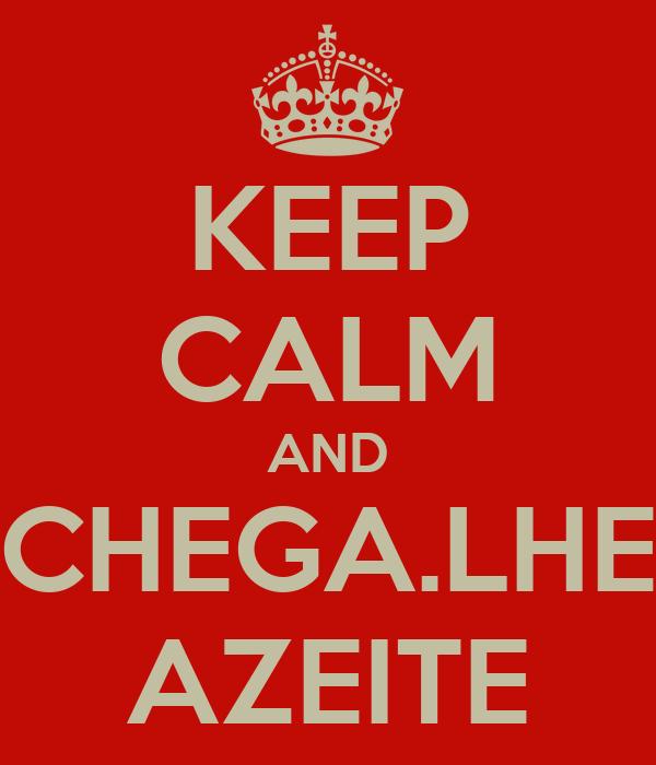 KEEP CALM AND CHEGA.LHE AZEITE