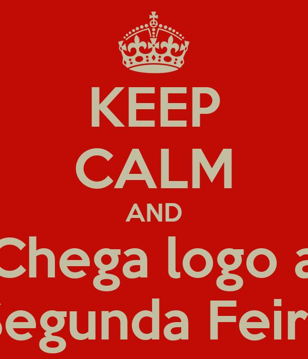 KEEP CALM AND Chega logo a Segunda Feira