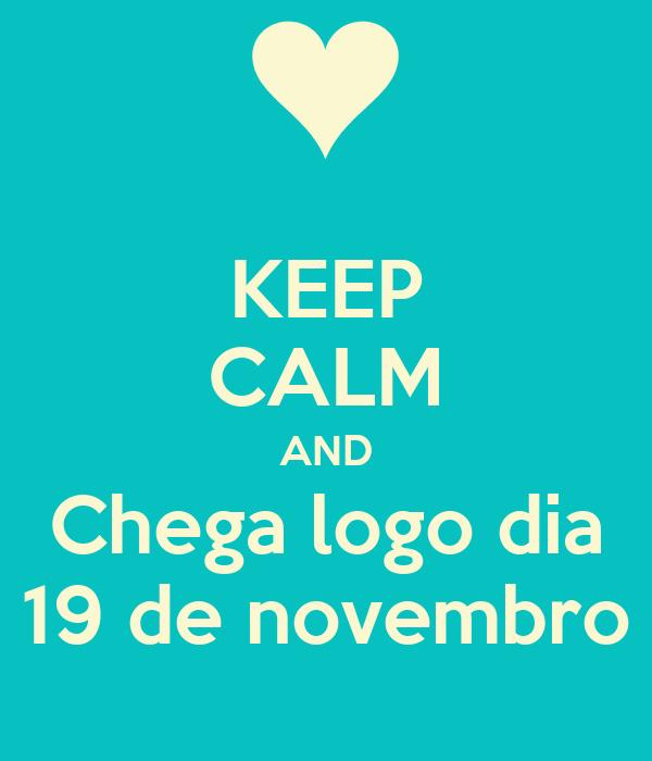 KEEP CALM AND Chega logo dia 19 de novembro