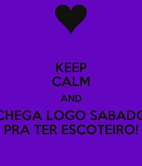 KEEP CALM AND CHEGA LOGO SABADO PRA TER ESCOTEIRO!