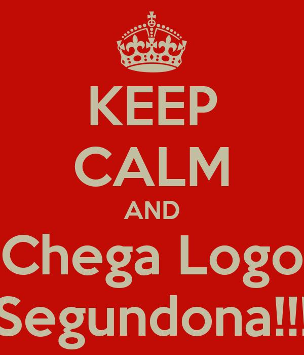 KEEP CALM AND Chega Logo Segundona!!!