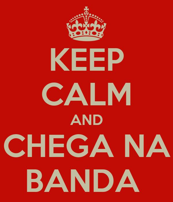 KEEP CALM AND CHEGA NA BANDA