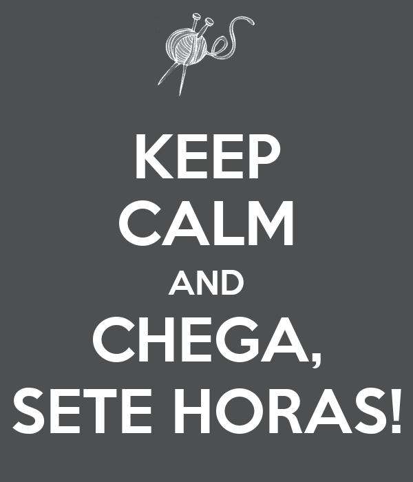 KEEP CALM AND CHEGA, SETE HORAS!