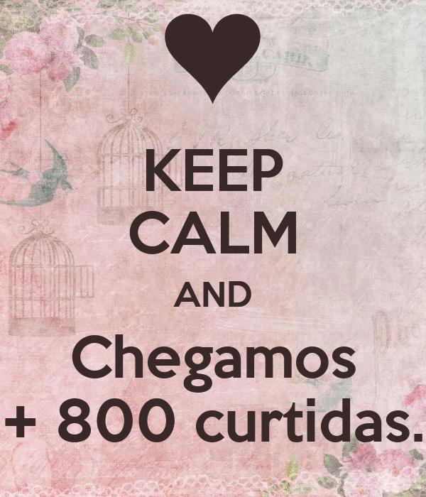 KEEP CALM AND Chegamos + 800 curtidas.